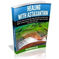 Healing With Astaxanthin: Discover how one amazingly potent antioxidant can improve skin health, increase energy, reduce inflammation, help you live longer ... much more... (Ask Naturopath Jen Book 4)