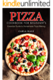 Pizza Cookbook for Beginner's: Essential Guide to Homemade Pizza Making