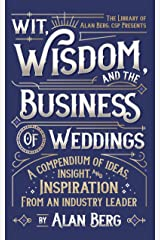 Wit, Wisdom and the Business of Weddings: A Compendium of Ideas, Insight and Inspiration from an Industry Leader Kindle Edition