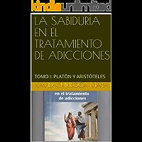 LA SABIDURÍA EN EL TRATAMIENTO DE ADICCIONES: TOMO I: PLATÓN Y ARISTÓTELES (XAVIER CHIRIBOGA MAYA BOOKS nº 2)