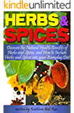 Herbs and Spices: Discover the Natural Health Benefits of Herbs and Spices, and How to Include Herbs and Spices Into Your Everyday Diet