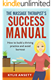 The Massage Therapist's Success Manual: How to Build a Thriving Practice & Avoid Burnout