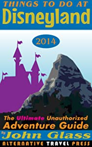 Things To Do At Disneyland 2014: The Ultimate Unauthorized Adventure Guide (Things To Do In 2014 Book Series)