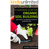 A Gardening Guide For Organic Soil Building: Methods to Obtain Healthy Garden Soil