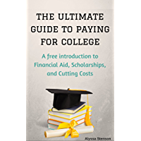 The Ultimate Guide to Paying for College: A Free Introduction to Financial Aid, Scholarships, and Cutting Costs (How To Get College Scholarships Book 1)