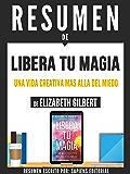 """Resumen De """"Libera Tu Magia: La Vida Creativa Mas Alla Del Miedo"""" - De Elizabeth Gilbert"""
