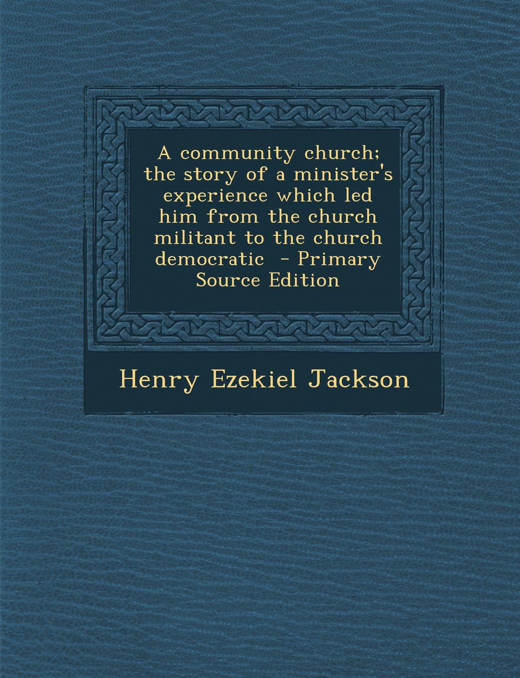 Download A community church; the story of a minister's experience which led him from the church militant to the church democratic  - Primary Source Edition pdf epub