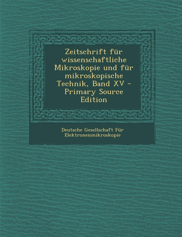 Download Zeitschrift für wissenschaftliche Mikroskopie und für mikroskopische Technik, Band XV - Primary Source Edition (German Edition) pdf