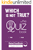 Which Is NOT True? - Тhe Quiz Book: From the Creator of the Popular Website RaiseYourBrain.com (Paramount Trivia and Quizzes Book 2)