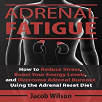 Adrenal Fatigue: How to Reduce Stress, Boost Your Energy Levels, and Overcome Adrenal Burnout Using the Adrenal Reset Diet