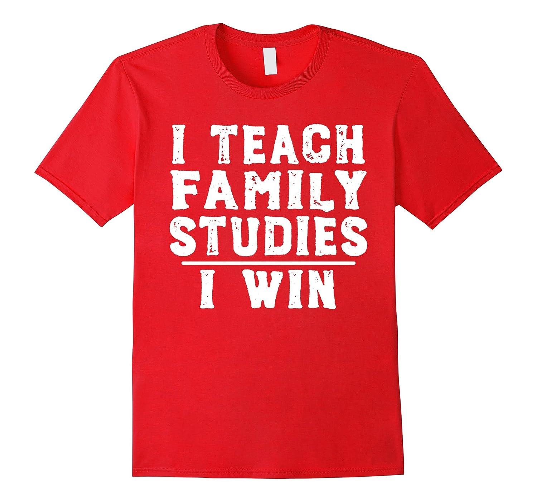 I Teach Family Studies I Win - Funny Teacher T-shirt-FL