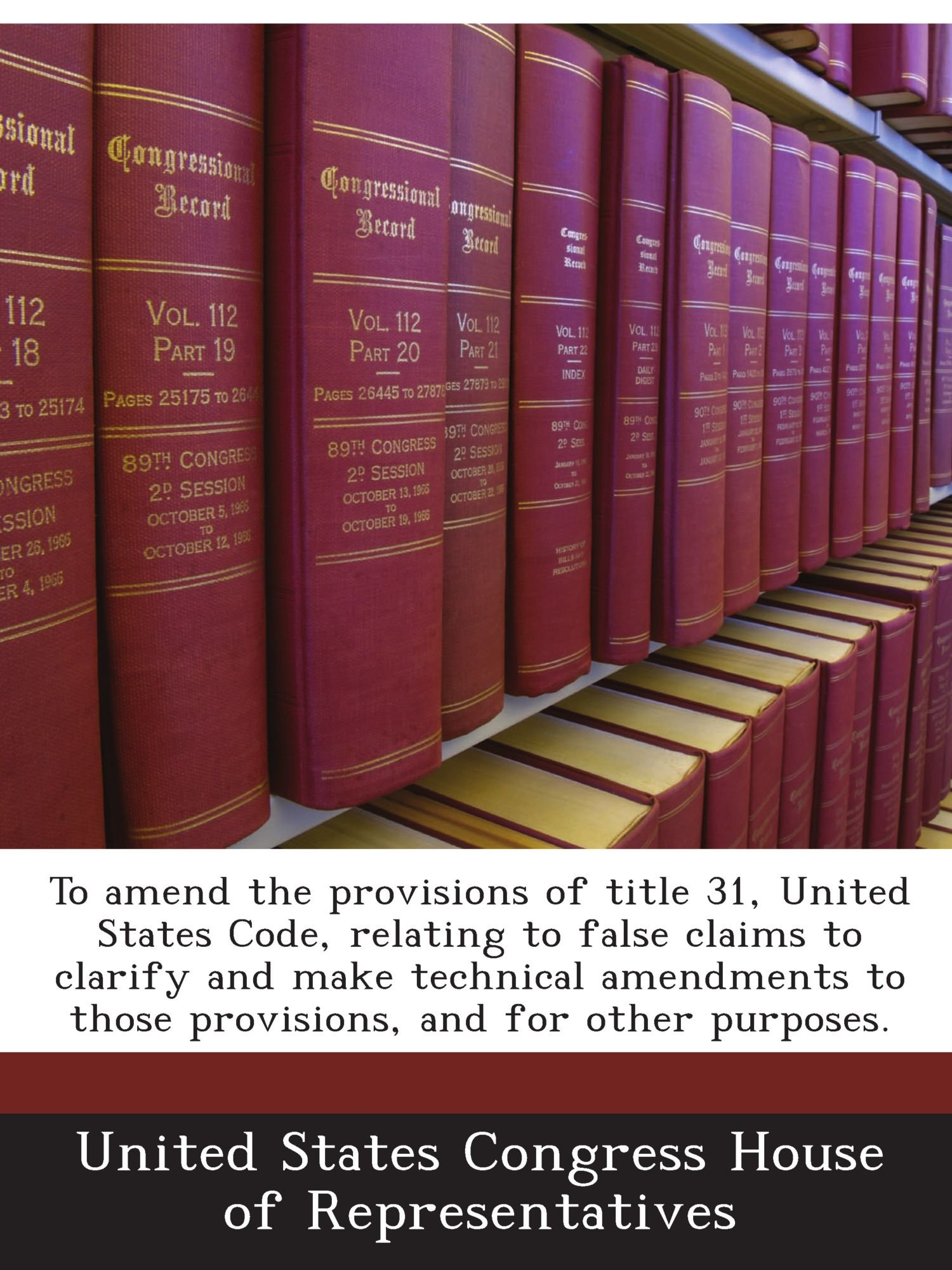 To amend the provisions of title 31, United States Code, relating to false claims to clarify and make technical amendments to those provisions, and for other purposes. ebook