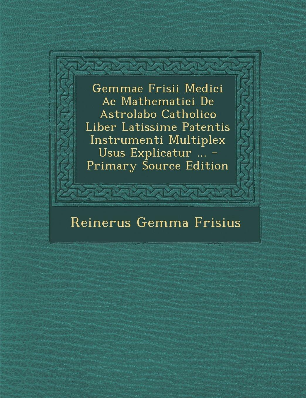 Gemmae Frisii Medici AC Mathematici de Astrolabo Catholico Liber Latissime Patentis Instrumenti Multiplex Usus Explicatur - Primary Source Edition