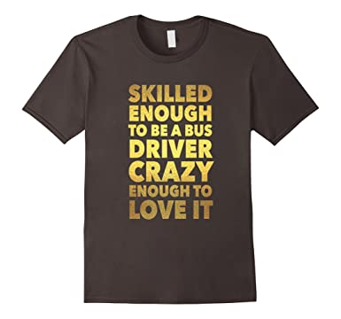 Mens Skilled Enough To Be A Bus Driver Crazy To Love It T-Shirt 2XL