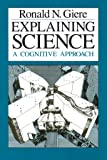 Explaining Science: A Cognitive Approach (Science and Its Conceptual Foundations series)