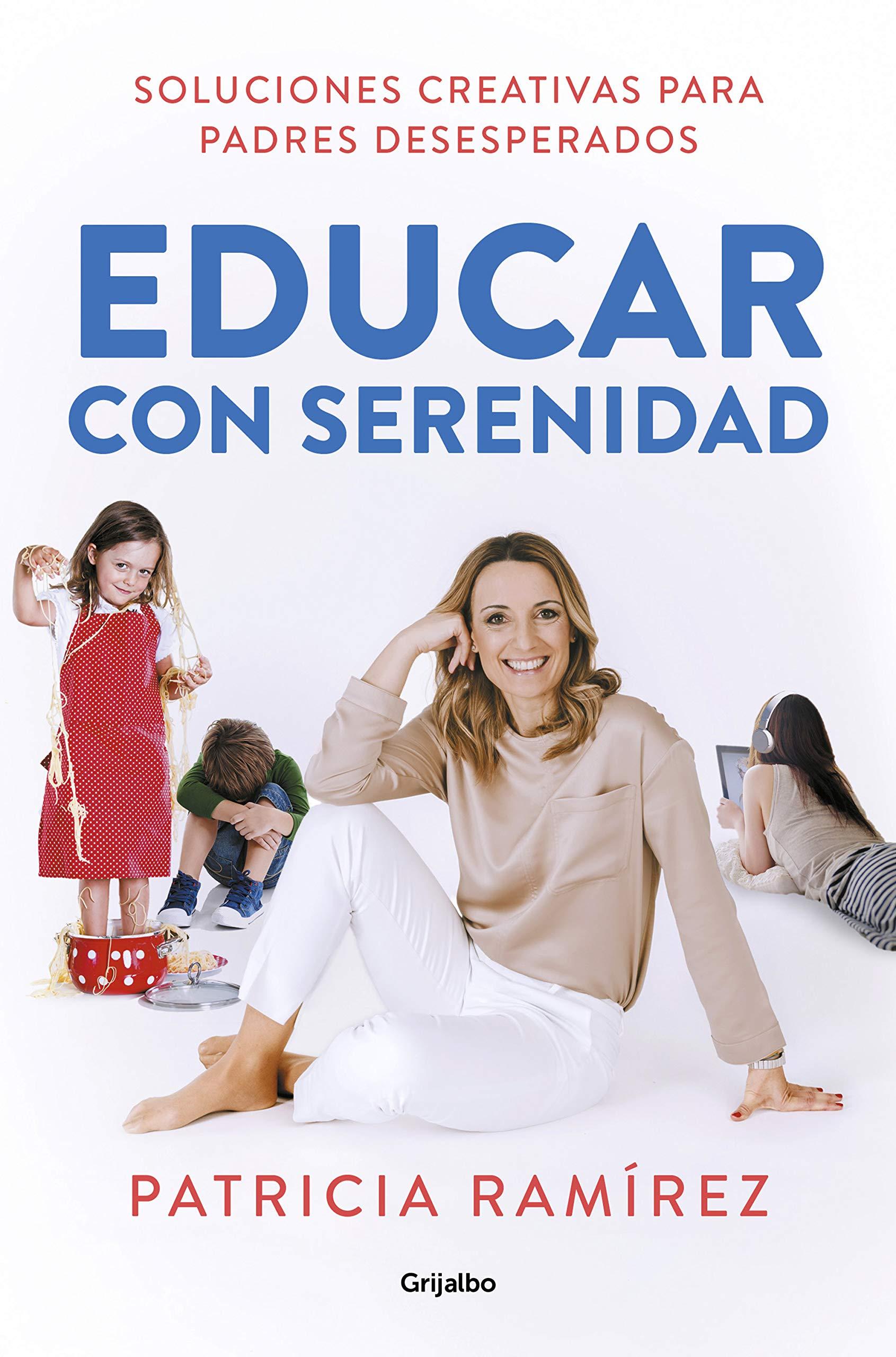 Educar con serenidad: Soluciones creativas para padres desesperados por Patricia Ramírez
