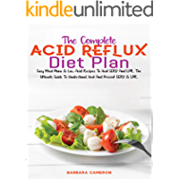 THE COMPLETE ACID REFLUX DIET PLAN: Easy Meal Plans & Low Acid Recipes To Heal GERD And LPR. The Ultimate Guide To…