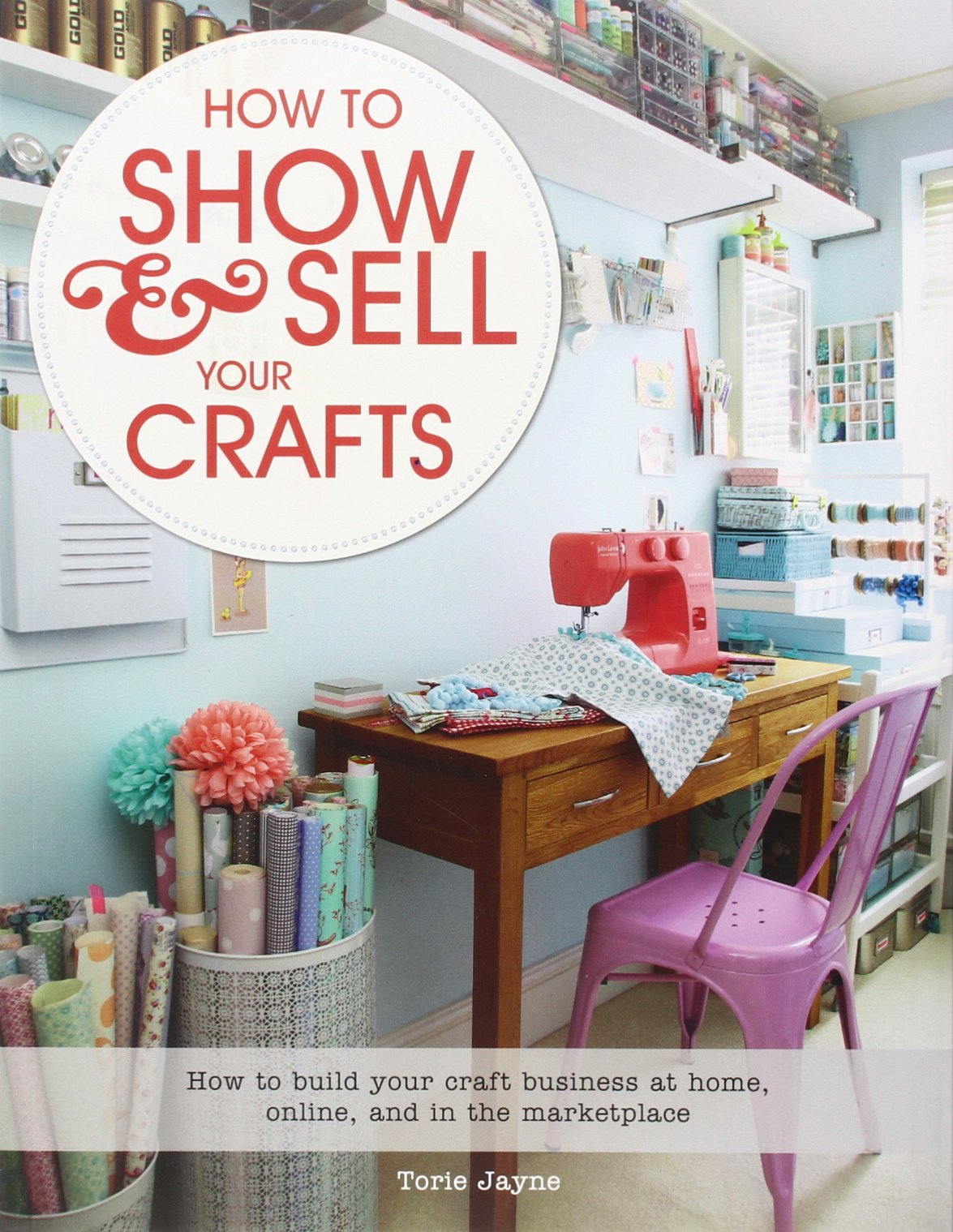 How To Show Sell Your Crafts Build Craft Business At Home Online And In The Marketplace Torie Jayne 9781250044723 Amazon Books