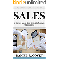 Sales: A Beginners Guide to Master Simple Sales Techniques and Increase Sales (sales, best tips, sales tools, sales strategy, close the deal, business ... sales techniques, sales tools Book 1)