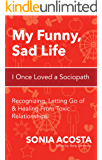 My Funny, Sad Life: I Once Loved a Sociopath: Recognizing, Letting Go of & Healing From Toxic Relationships