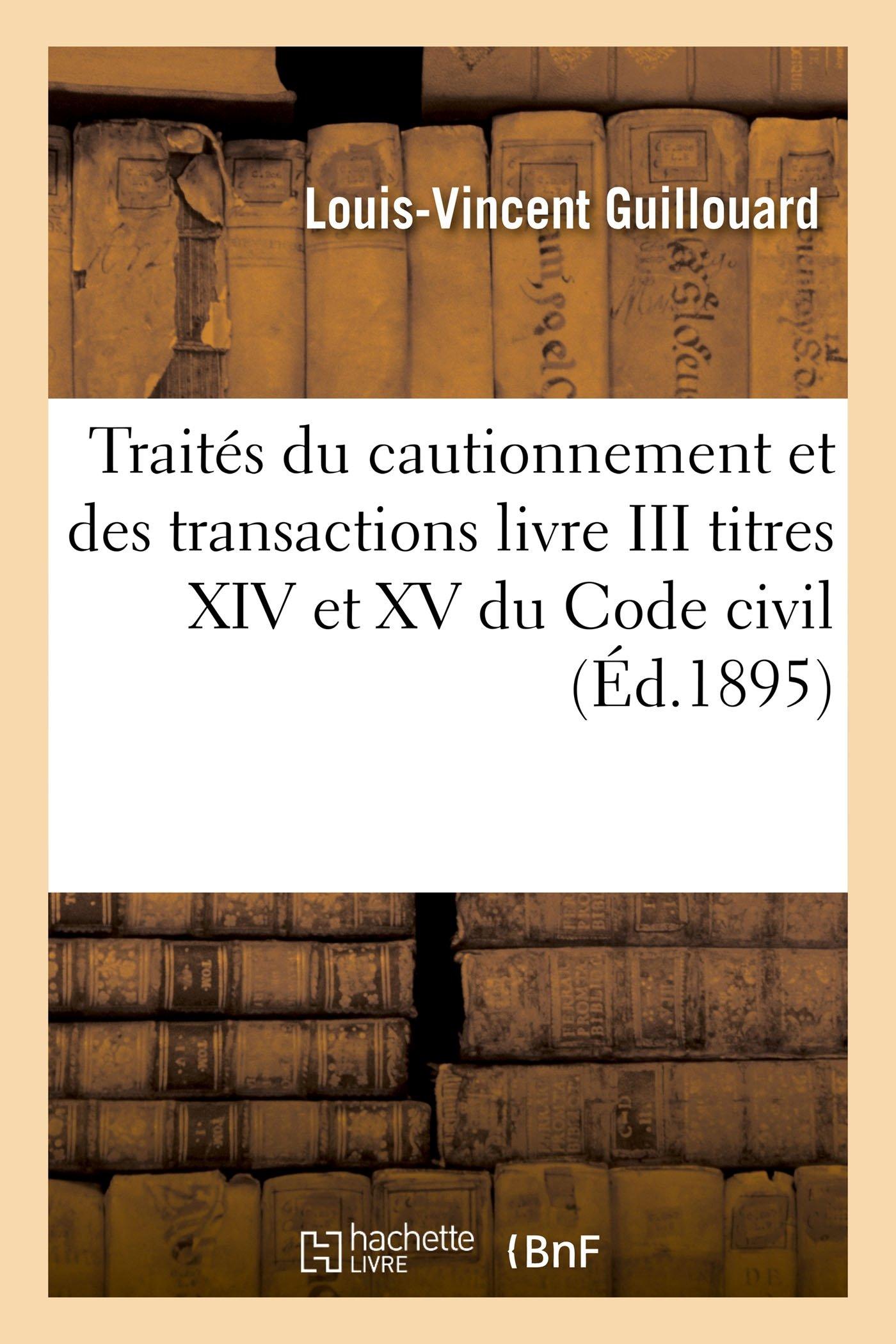 Traités du cautionnement et des transactions livre III titres XIV et XV du Code civil Broché – 1 août 2015 Louis-Vincent Guillouard A. Pedone Hachette Livre BNF 2011921236