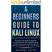 A beginners guide to Kali Linux: The step by step guide for beginners to install and learn the essentials hacking command line. Learning all the basic of kali Linux and how to use it for hacking.