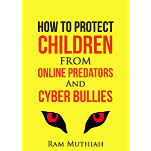 How To Protect Children From Online Predators And Cyber Bullies: Survival Guide For Non-Techie Parents