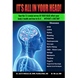 It's All in Your Head! How the 12 cranial nerves in your head effect your body's health and how to fix it... without a doctor