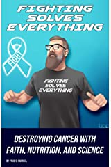 Fighting Solves Everything: Destroying Cancer with Faith, Nutrition, and Science Kindle Edition