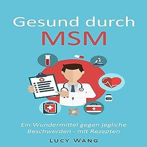 Gesund durch MSM: Ein Wundermittel gegen jegliche Beschwerden - mit Rezepten (Für Arthrose, Leberprobleme, schwaches Bindegewebe, Krankheiten, ... und viele mehr)