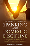 The How-To Guide To Spanking And Domestic Discipline: Everything What You Need To Know To Have A Successful Domestic Discipline Relationship