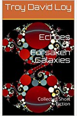 Echoes of Forsaken Galaxies: Collected Short Fiction Kindle Edition