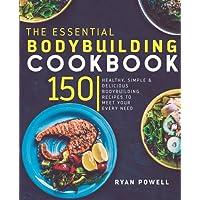 Essential Bodybuilding Cookbook: 150 Healthy, Simple & Delicious Bodybuilding Recipes To Meet Your Every Need (The Healthy Bodybuilding Cookbook Series)