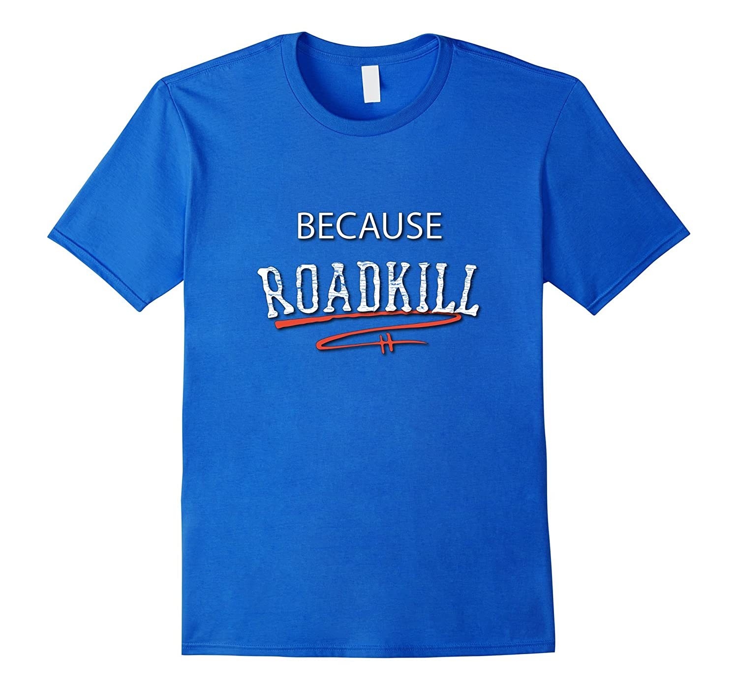 Because Roadkill T-shirt