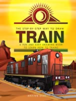 The Step-by-Step Way To Draw Train: A Fun And