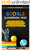 GOOGLE CLASSROOM 2020: A COMPLETE GOOGLE CLASSROOM GUIDE FOR TEACHERS AND STUDENTS TO BENEFIT FROM DISTANT LEARNING AND…
