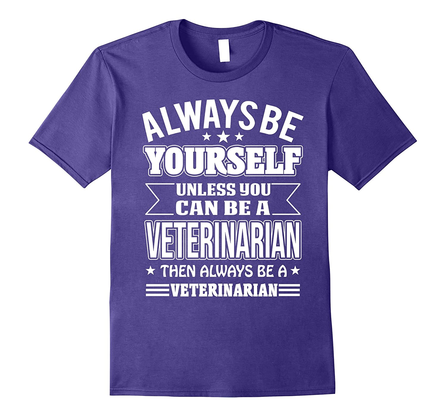 Be A Veterinarian T-shirt Always Be Yourself Unless You Can-TJ