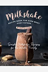 Milkshake Recipe Book for Even Most Picky Eaters: Simple Milkshake Recipes for the Whole Family Kindle Edition