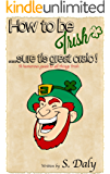 How to be Irish....sure tis great craic!: A humorous guide to all things Irish