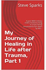 My Journey of Healing in Life after Trauma, Part 1: A post WWII military child's resilience living in a toxic family circumstance torn apart by war. (Surviving ... child growing up in a toxic home...) Kindle Edition