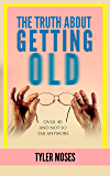 The Truth About Getting Old: Over 40 And Not So Fab Anymore (Comedy How To Books)