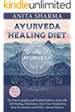 AYURVEDA HEALING DIET: The Most Complete and Detailed Guide to Ayurvedic, Self Healing, Meditation, Reset Your Metabolism, Heal the Intestine and Body's Natural Balance.
