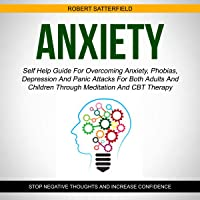 Anxiety: Self Help Guide for Overcoming Anxiety, Phobias, Depression and Panic Attacks for Both Adults and Children Through Meditation and CBT Therapy: Stop Negative Thoughts and Increase Confidence