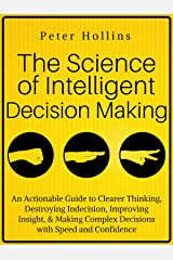 The Science of Intelligent Decision Making: An Actionable Guide to Clearer Thinking, Destroying Indecision, Improving Insight, & Making Complex Decisions with Speed and Confidence Kindle Edition