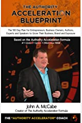 The Authority Acceleration Blueprint: The 100 Day Plan for Entrepreneurs, Business Owners, Authors, Experts and Speakers to Grow Their Business, Brand, Income, Exposure While Serving More People Kindle Edition