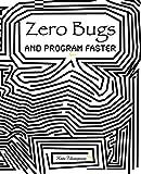 Zero Bugs: And Program Faster