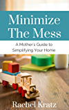 Minimize the Mess: A Mother's Guide to Simplifying Your Home