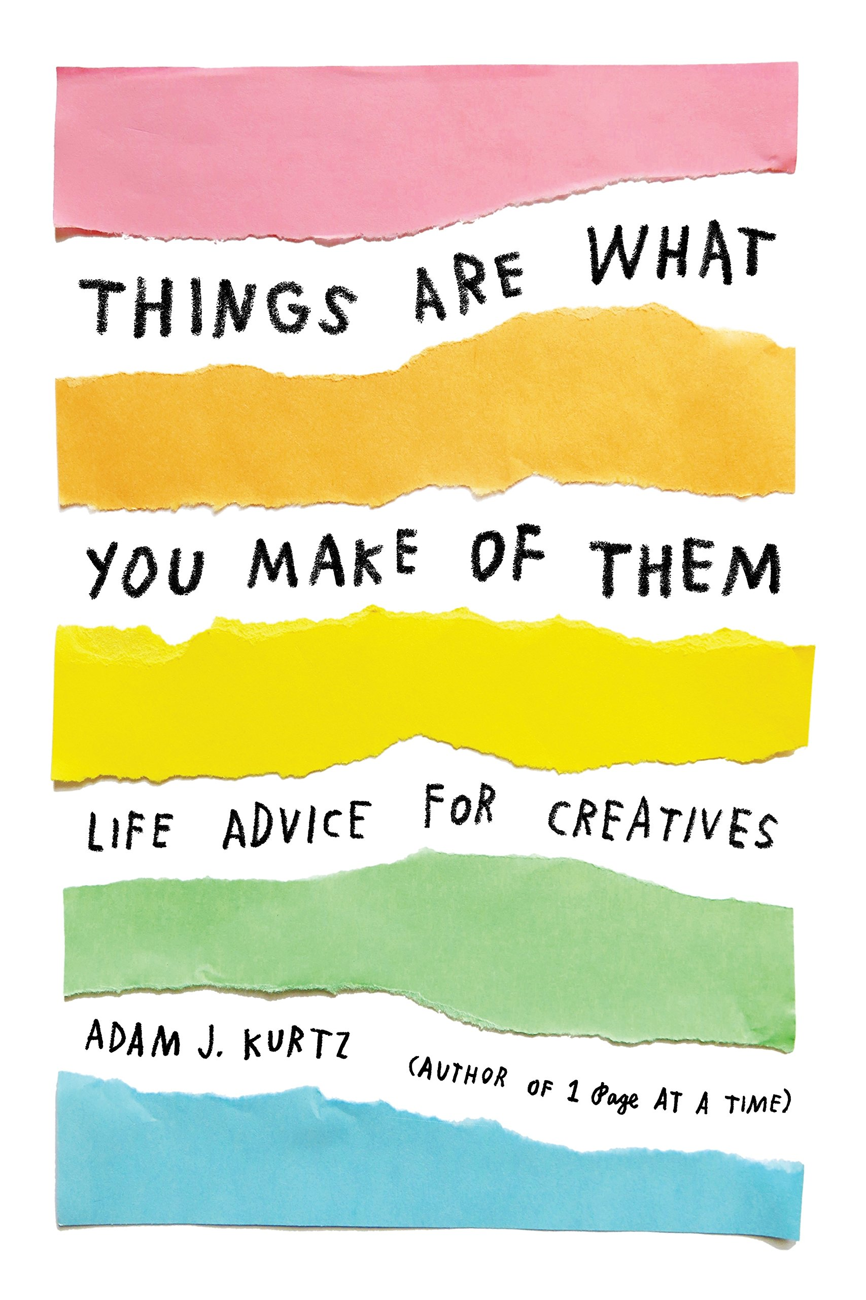 Things Are What You Make of Them: Life Advice for Creatives: Adam J ...