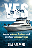 Just Say Yes: Create Your Dream Business and Live Your Dream Lifestyle