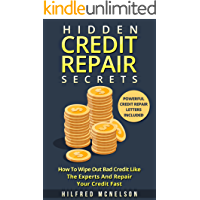 Hidden Credit Repair Secrets: How To Wipe Out Bad Credit Like The Experts And Repair Your Credit Fast - Powerful Credit Repair Letters